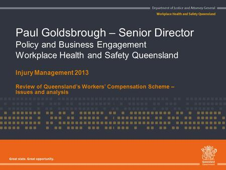Paul Goldsbrough – Senior Director Policy and Business Engagement Workplace Health and Safety Queensland Injury Management 2013 Review of Queensland's.