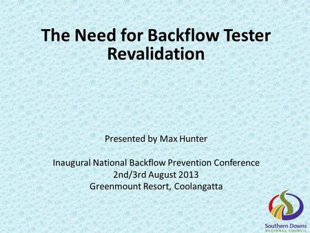 The Need for Backflow Tester Revalidation Presented by Max Hunter Inaugural National Backflow Prevention Conference 2nd/3rd August 2013 Greenmount Resort,