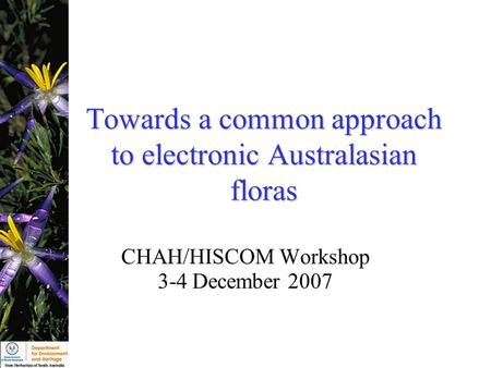 Towards a common approach to electronic Australasian floras CHAH/HISCOM Workshop 3-4 December 2007.