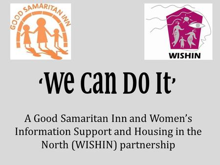 'We Can Do It' A Good Samaritan Inn and Women's Information Support and Housing in the North (WISHIN) partnership.