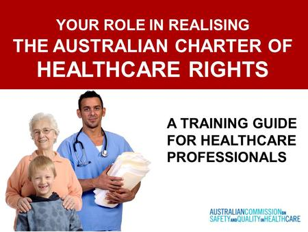 YOUR ROLE IN REALISING THE AUSTRALIAN CHARTER OF HEALTHCARE RIGHTS A TRAINING GUIDE FOR HEALTHCARE PROFESSIONALS.