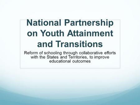 National Partnership on Youth Attainment and Transitions Reform of schooling through collaborative efforts with the States and Territories, to improve.