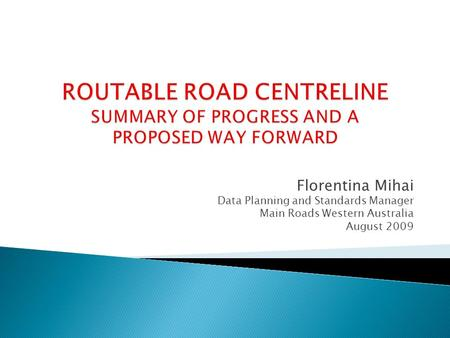 Florentina Mihai Data Planning and Standards Manager Main Roads Western Australia August 2009.