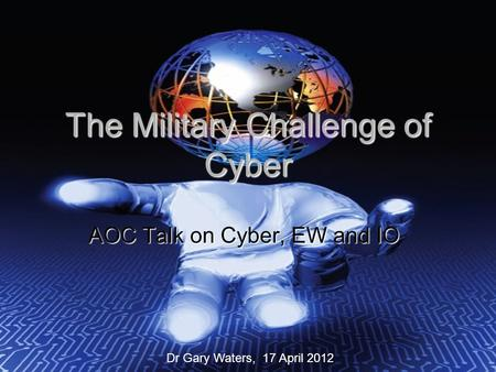 The Military Challenge of Cyber AOC Talk on Cyber, EW and IO Dr Gary Waters, 17 April 2012.