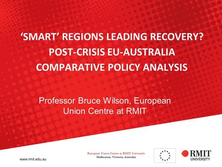 'SMART' REGIONS LEADING RECOVERY? POST-CRISIS EU-AUSTRALIA COMPARATIVE POLICY ANALYSIS Professor Bruce Wilson, European Union Centre at RMIT European Union.