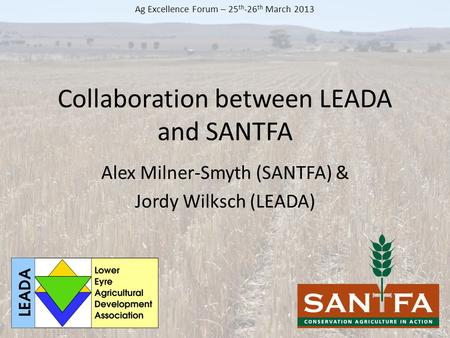 Collaboration between LEADA and SANTFA Alex Milner-Smyth (SANTFA) & Jordy Wilksch (LEADA) Ag Excellence Forum – 25 th -26 th March 2013.