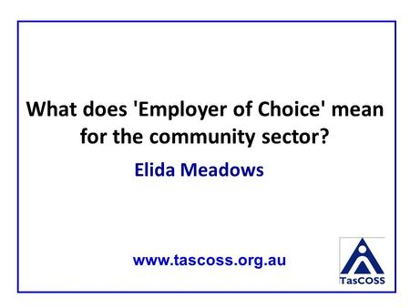 Elida Meadows www.tascoss.org.au What does 'Employer of Choice' mean for the community sector?
