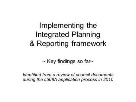 Implementing the Integrated Planning & Reporting framework ~ Key findings so far~ Identified from a review of council documents during the s508A application.