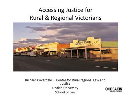 Richard Coverdale – Centre for Rural regional Law and Justice Deakin University School of Law Accessing Justice for Rural & Regional Victorians.