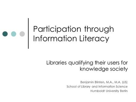 Participation through Information Literacy Libraries qualifying their users for knowledge society Benjamin Blinten, M.A., M.A. (LIS) School of Library.