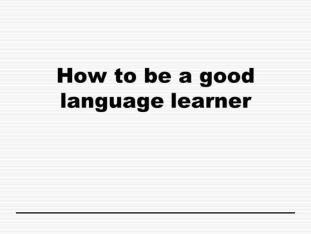 How to be a good language learner. Think about your native language – it's probably English. You were a fluent speaker before you even started school.