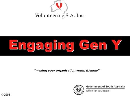 "Engaging Gen Y ""making your organisation youth friendly"" © 2006."
