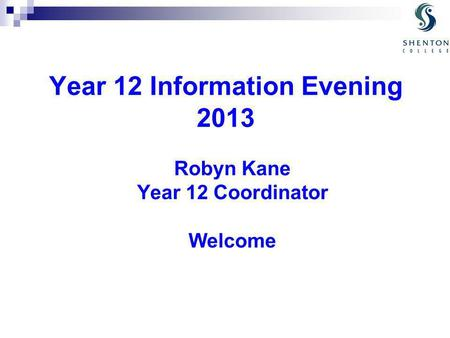 Year 12 Information Evening 2013 Robyn Kane Year 12 Coordinator Welcome.