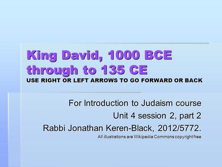 King David, 1000 BCE through to 135 CE USE RIGHT OR LEFT ARROWS TO GO FORWARD OR BACK For Introduction to Judaism course Unit 4 session 2, part 2 Rabbi.