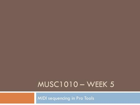 "MUSC1010 – WEEK 5 MIDI sequencing in Pro Tools. Cycle Record including MIDI Merge Follow the steps under ""STARTING WITH MIDI & SOFT-SYNTHS"" in last week's."