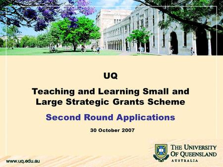 UQ Teaching and Learning Small and Large Strategic Grants Scheme Second Round Applications 30 October 2007.