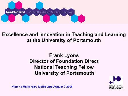 Excellence and Innovation in Teaching and Learning at the University of Portsmouth Frank Lyons Director of Foundation Direct National Teaching Fellow University.