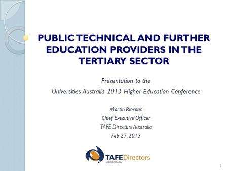 PUBLIC TECHNICAL AND FURTHER EDUCATION PROVIDERS IN THE TERTIARY SECTOR Presentation to the Universities Australia 2013 Higher Education Conference Martin.