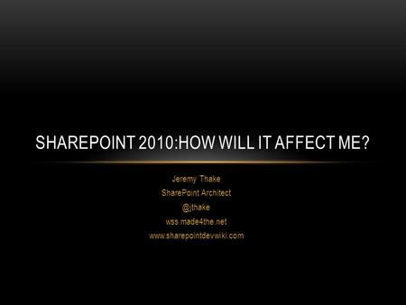 Jeremy Thake SharePoint wss.made4the.net  SHAREPOINT 2010:HOW WILL IT AFFECT ME?