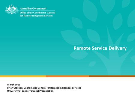 Remote Service Delivery March 2013 Brian Gleeson, Coordinator General for Remote Indigenous Services University of Canberra Guest Presentation.