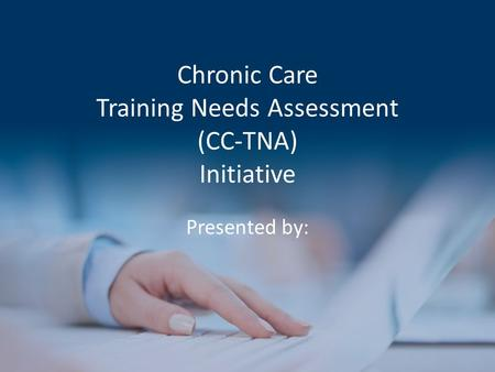 Chronic Care Training Needs Assessment (CC-TNA) Initiative Presented by: