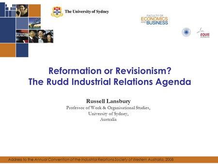 Reformation or Revisionism? The Rudd Industrial Relations Agenda Russell Lansbury Professor of Work & Organisational Studies, University of Sydney, Australia.
