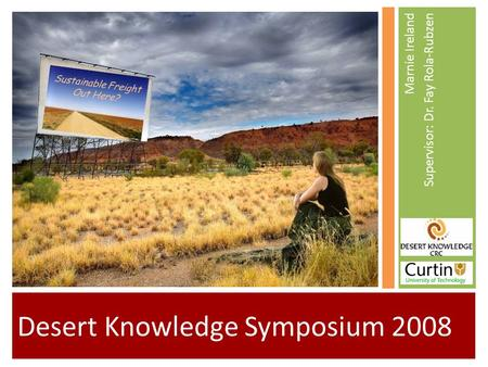 Desert Knowledge Symposium 2008 Marnie Ireland Supervisor: Dr. Fay Rola-Rubzen Sustainable Freight Out Here?
