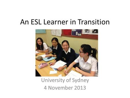 An ESL Learner in Transition University of Sydney 4 November 2013.