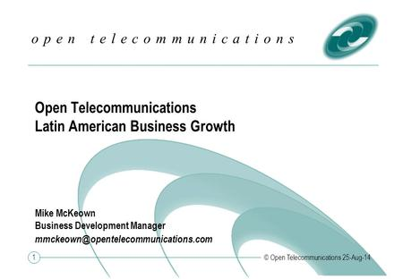 1 o p e n t e l e c o m m u n i c a t i o n s © Open Telecommunications 25-Aug-14 Open Telecommunications Latin American Business Growth Mike McKeown Business.