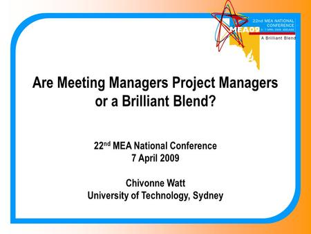 Are Meeting Managers Project Managers or a Brilliant Blend? 22 nd MEA National Conference 7 April 2009 Chivonne Watt University of Technology, Sydney.