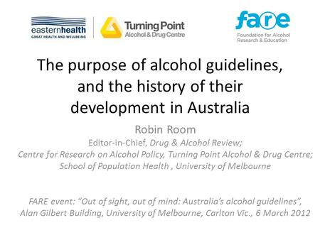 The purpose of alcohol guidelines, and the history of their development in Australia Robin Room Editor-in-Chief, Drug & Alcohol Review; Centre for Research.
