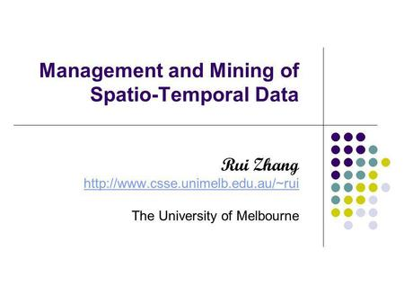 Management and Mining of Spatio-Temporal Data Rui Zhang  The University of Melbourne.