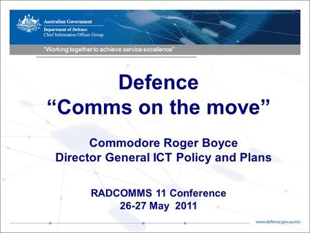 """Working together to achieve service excellence"" RADCOMMS 11 Conference 26-27 May 2011 Commodore Roger Boyce Director General ICT Policy and Plans Defence."