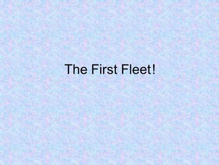 The First Fleet	!.