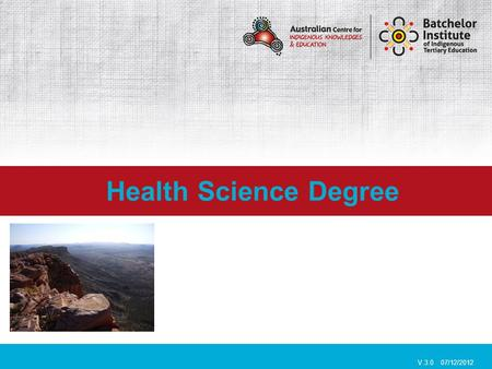 Health Science Degree V.3.0 07/12/2012. Batchelor Institute of Indigenous Tertiary Education is an Indigenous only training facility, that caters specifically.