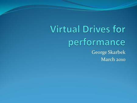 George Skarbek March 2010. What drives? There are three types of virtual drives that can help. They are: A mapped network drive Virtual CD/DVD drive RAM.