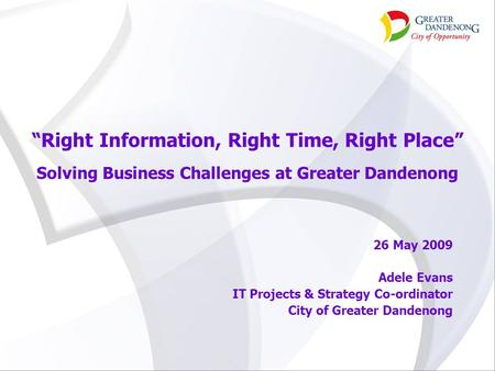 """Right Information, Right Time, Right Place"" Solving Business Challenges at Greater Dandenong 26 May 2009 Adele Evans IT Projects & Strategy Co-ordinator."