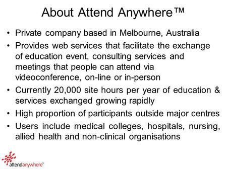 About Attend Anywhere™ Private company based in Melbourne, Australia Provides web services that facilitate the exchange of education event, consulting.