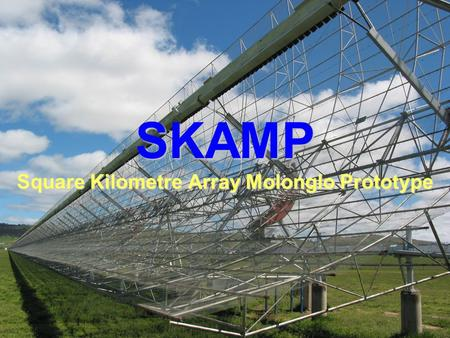 SKAMP Square Kilometre Array Molonglo Prototype. Supporting Institutions  University of Sydney  Argus Technologies  ATNF  ICT Centre.