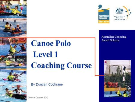 © Duncan Cochrane 2010 1 Canoe Polo Level 1 Coaching Course By Duncan Cochrane Australian Canoeing Award Scheme.