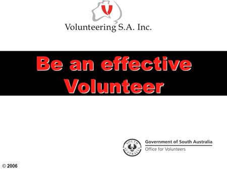 Be an effective Volunteer © 2006. Objectives To examine volunteering practices and principles To consider the scope of volunteering in Australia and the.