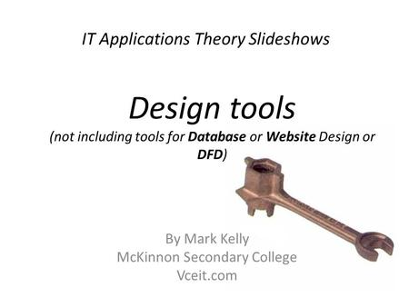 IT Applications Theory Slideshows By Mark Kelly McKinnon Secondary College Vceit.com Design tools (not including tools for Database or Website Design or.