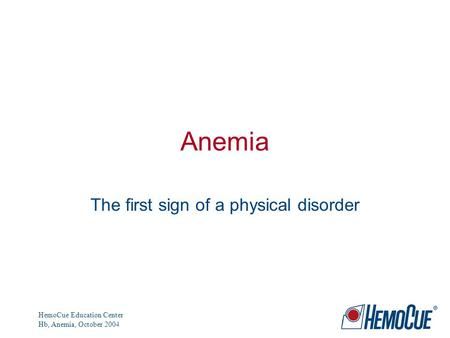 HemoCue Education Center Hb, Anemia, October 2004 Anemia The first sign of a physical disorder.
