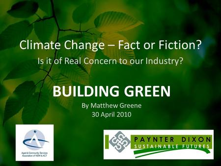 Climate Change – Fact or Fiction? Is it of Real Concern to our Industry? BUILDING GREEN By Matthew Greene 30 April 2010.