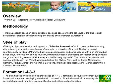 1 Overview - Work in 2011 according to FFA National Football Curriculum Methodology - Training session based on game situation, designed considering the.