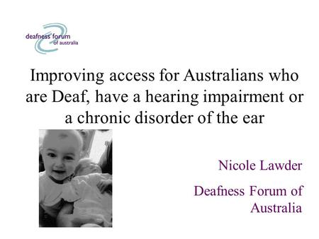 Improving access for Australians who are Deaf, have a hearing impairment or a chronic disorder of the ear Nicole Lawder Deafness Forum of Australia.