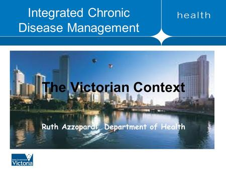 Integrated Chronic Disease Management The Victorian Context Ruth Azzopardi, Department of Health.