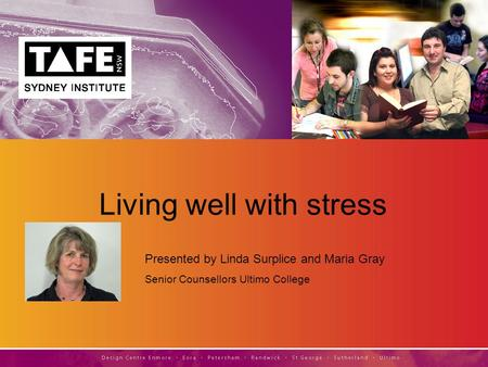 Living well with stress Presented by Linda Surplice and Maria Gray Senior Counsellors Ultimo College.