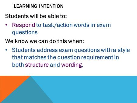 LEARNING INTENTION Students will be able to: Respond to task/action words in exam questions We know we can do this when: Students address exam questions.