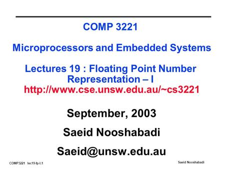 COMP3221 lec19-fp-I.1 Saeid Nooshabadi COMP 3221 Microprocessors and Embedded Systems Lectures 19 : Floating Point Number Representation – I